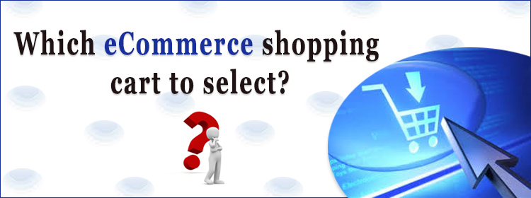 Which shopping cart should I select for my eCommerce business?  Is it magento, opencart, shopify, Prestashop, WooCommerce or …...